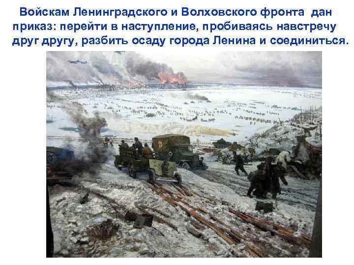 Войскам Ленинградского и Волховского фронта дан приказ: перейти в наступление, пробиваясь навстречу другу, разбить
