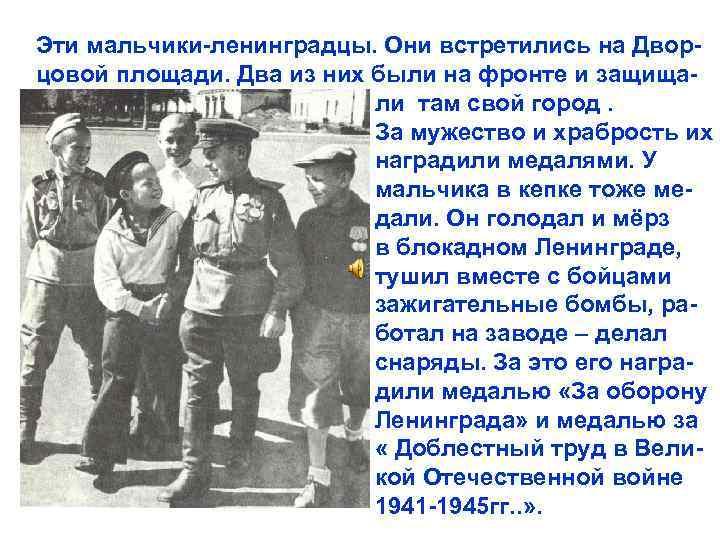 Эти мальчики-ленинградцы. Они встретились на Дворцовой площади. Два из них были на фронте и