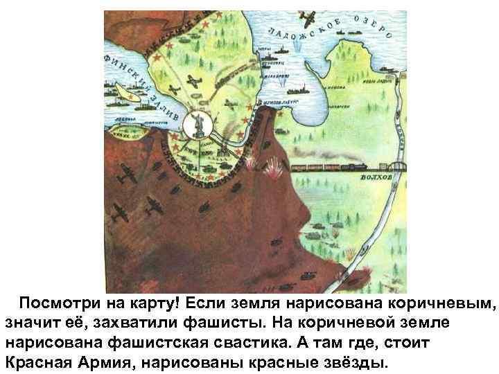 Посмотри на карту! Если земля нарисована коричневым, значит её, захватили фашисты. На коричневой земле