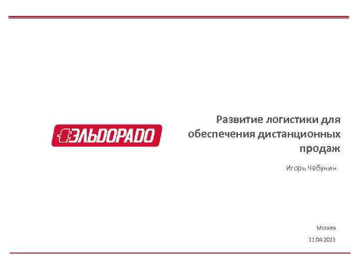 Развитие логистики для обеспечения дистанционных продаж Игорь Чебунин Москва 11. 04. 2013