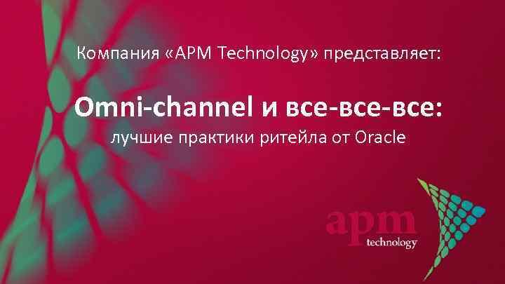 Компания «APM Technology» представляет: Omni-channel и все-все: лучшие практики ритейла от Oracle
