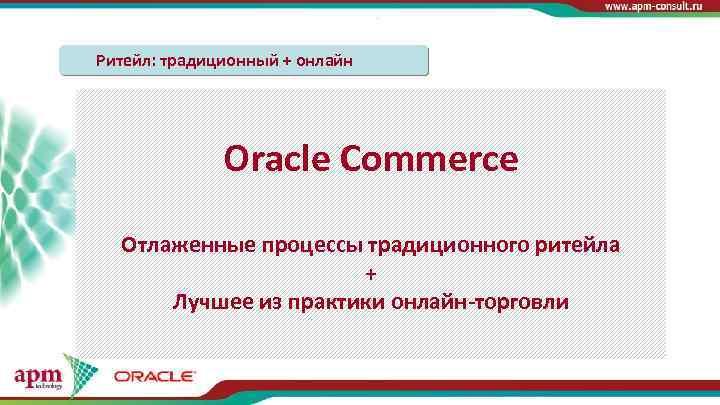 Ритейл: традиционный + онлайн Традиционный: Онлайн: Oracle Commerce 1. Персонализация 1. Референсные модели 2.
