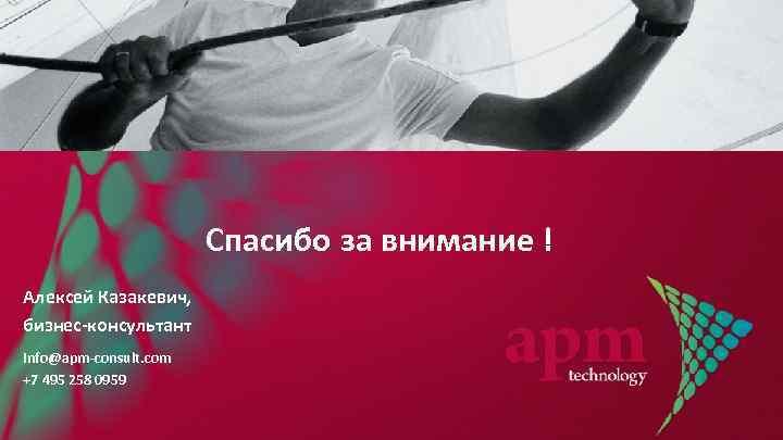 Спасибо за внимание ! Алексей Казакевич, бизнес-консультант info@apm-consult. com +7 495 258 0959