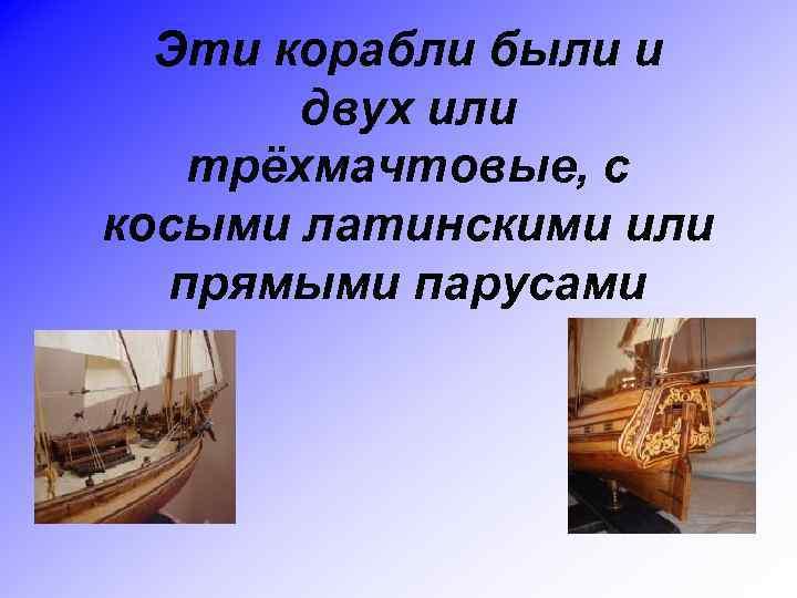 Эти корабли были и двух или трёхмачтовые, с косыми латинскими или прямыми парусами