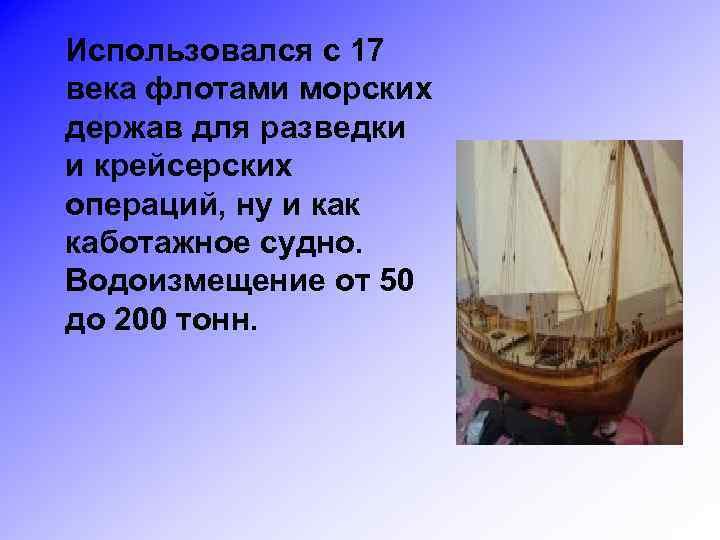 Использовался с 17 века флотами морских держав для разведки и крейсерских операций, ну и