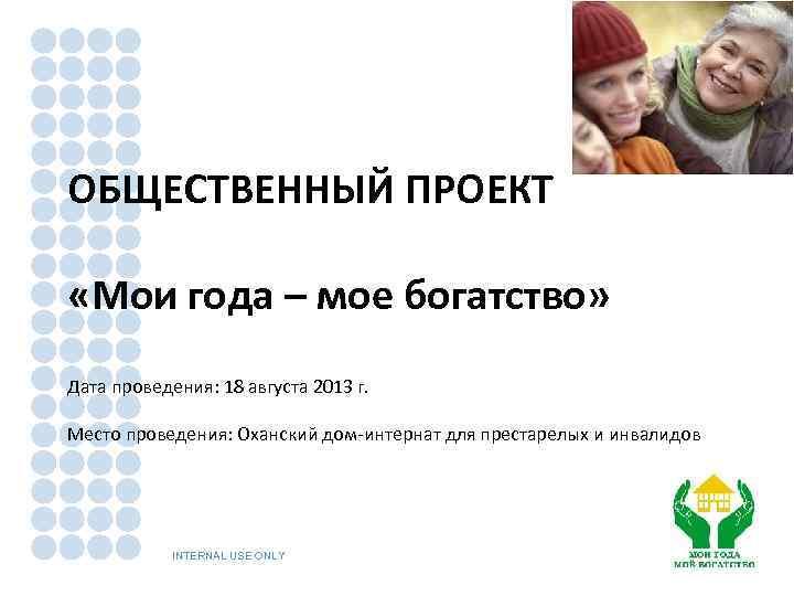 ОБЩЕСТВЕННЫЙ ПРОЕКТ «Мои года – мое богатство» Дата проведения: 18 августа 2013 г. Место