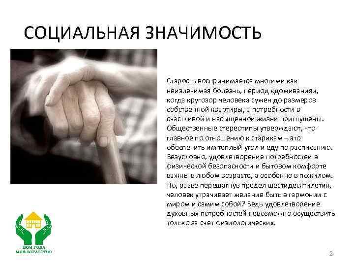 СОЦИАЛЬНАЯ ЗНАЧИМОСТЬ Старость воспринимается многими как неизлечимая болезнь, период «доживания» , когда кругозор человека