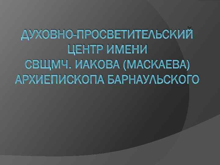 ДУХОВНО-ПРОСВЕТИТЕЛЬСКИЙ ЦЕНТР ИМЕНИ СВЩМЧ. ИАКОВА (МАСКАЕВА) АРХИЕПИСКОПА БАРНАУЛЬСКОГО