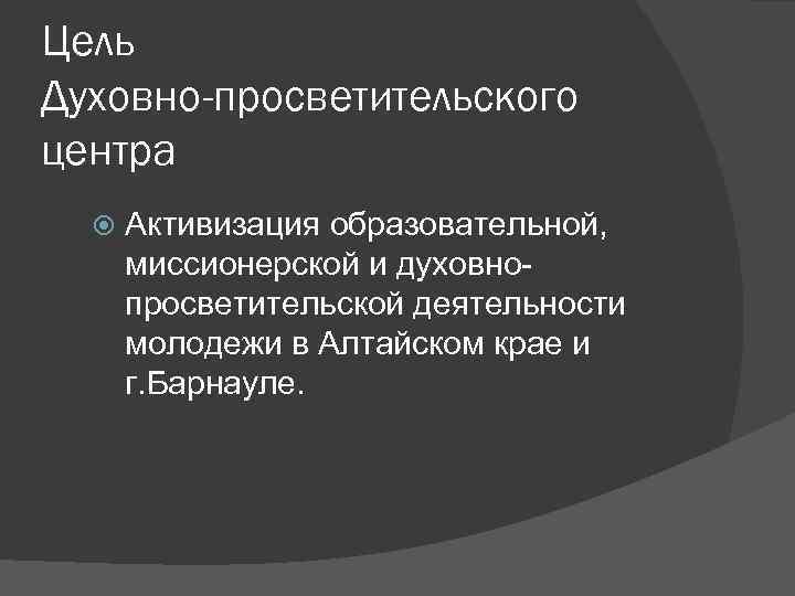 Цель Духовно-просветительского центра Активизация образовательной, миссионерской и духовнопросветительской деятельности молодежи в Алтайском крае и