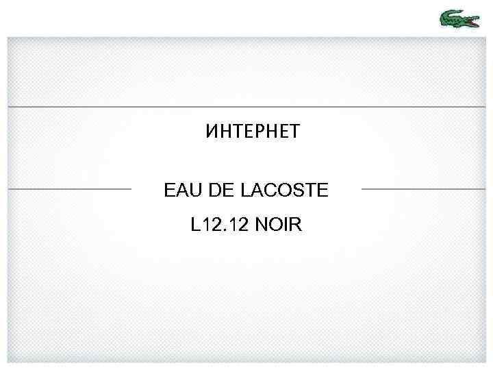 ИНТЕРНЕТ EAU DE LACOSTE L 12. 12 NOIR