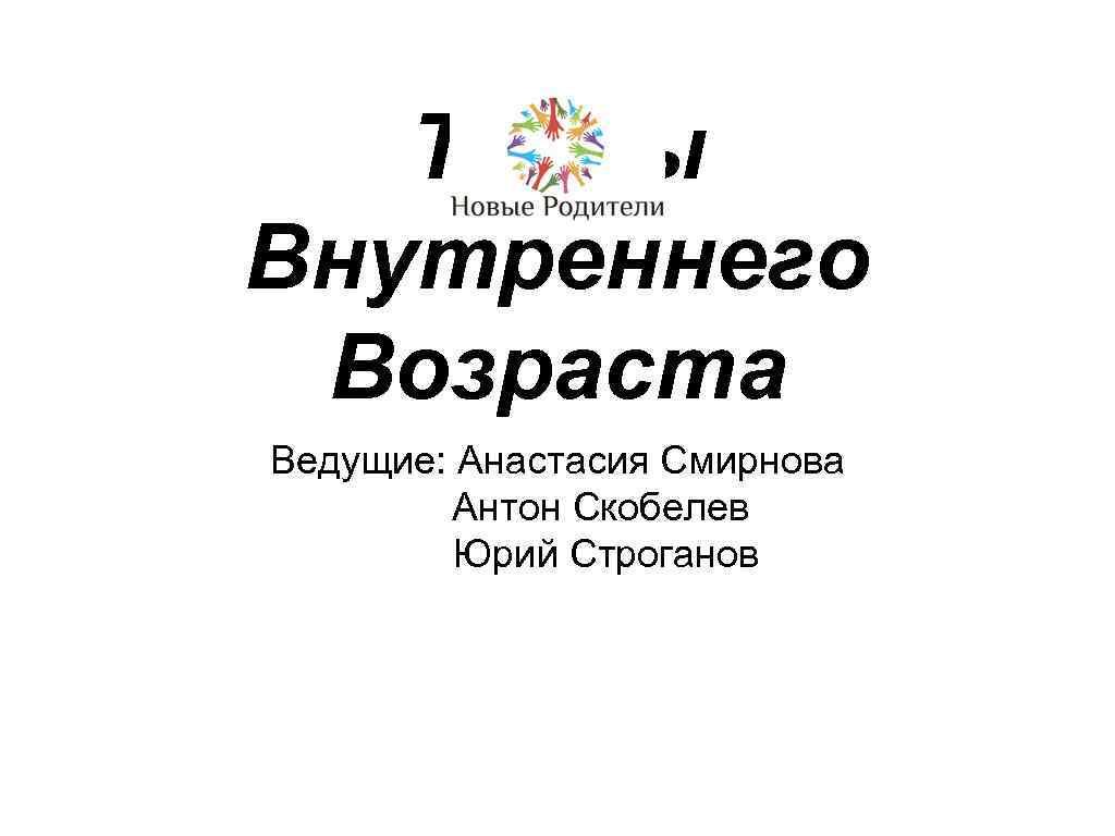 Тайны Внутреннего Возраста Ведущие: Анастасия Смирнова Антон Скобелев Юрий Строганов