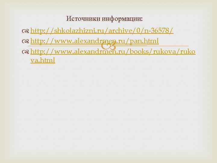 Источники информации: http: //shkolazhizni. ru/archive/0/n-36578/ http: //www. alexandrmen. ru/pan. html http: //www. alexandrmen. ru/books/rukova/ruko