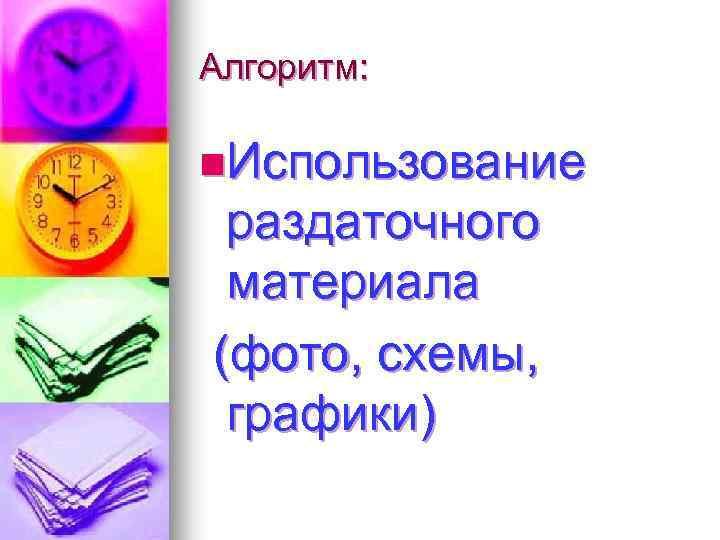 Алгоритм: n. Использование раздаточного материала (фото, схемы, графики)