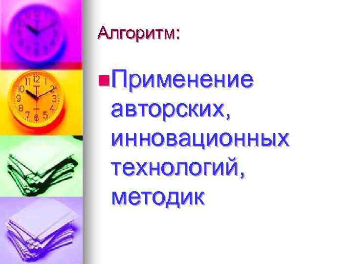 Алгоритм: n. Применение авторских, инновационных технологий, методик
