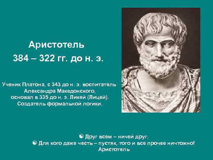 Аристотель 384 – 322 гг. до н. э. Ученик Платона, c 343 до