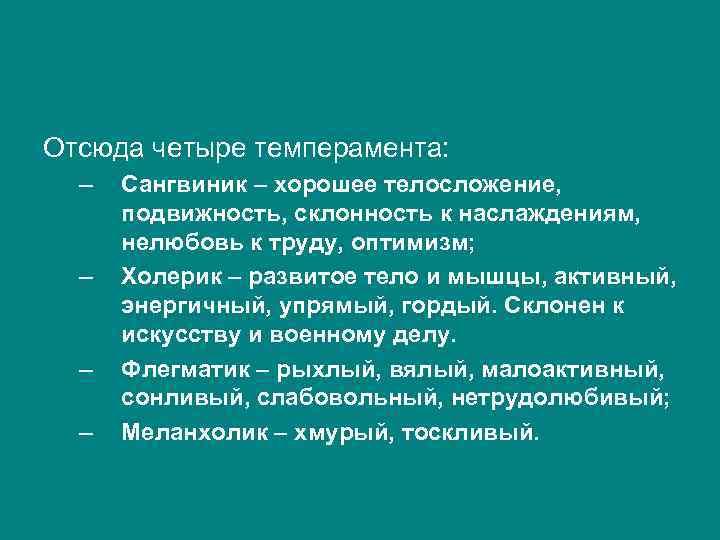 Отсюда четыре темперамента: – – Сангвиник – хорошее телосложение, подвижность, склонность к наслаждениям, нелюбовь