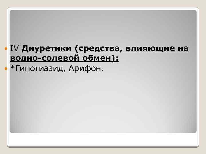 IV Диуретики (средства, влияющие на водно-солевой обмен): *Гипотиазид, Арифон.