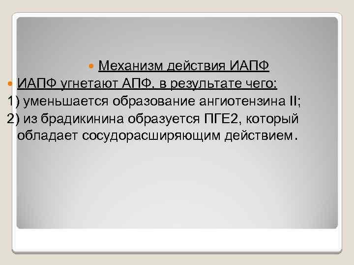 Механизм действия ИАПФ угнетают АПФ, в результате чего: 1) уменьшается образование ангиотензина II; 2)