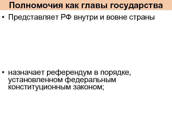 Полномочия как главы государства • Представляет РФ внутри и вовне страны • назначает референдум