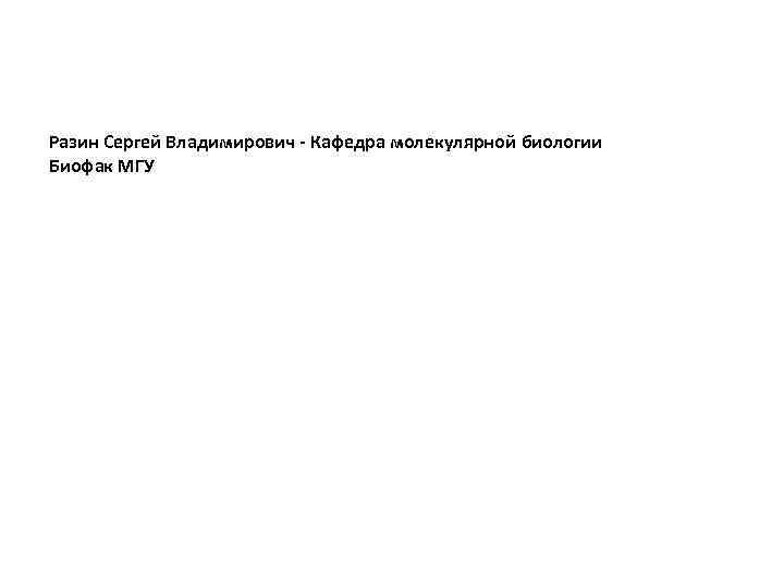 Разин Сергей Владимирович - Кафедра молекулярной биологии Биофак МГУ