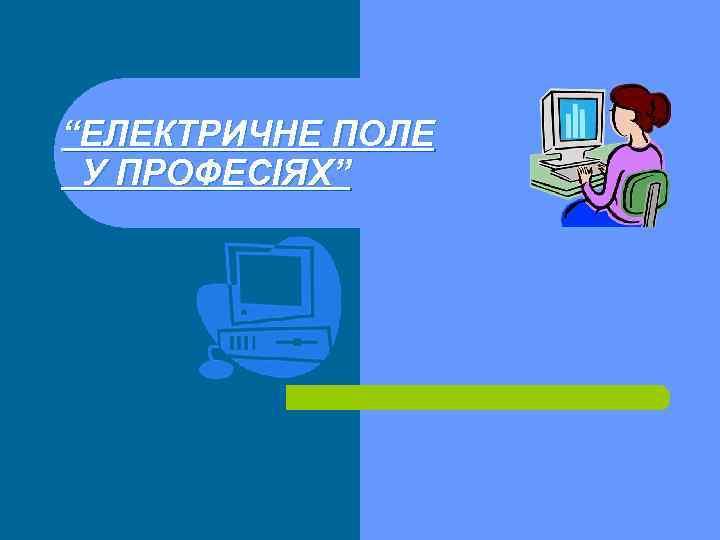 """""""ЕЛЕКТРИЧНЕ ПОЛЕ У ПРОФЕСІЯХ"""""""
