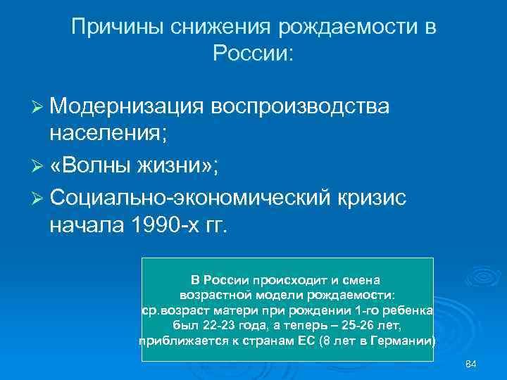 Причины снижения рождаемости в России: Ø Модернизация воспроизводства населения; Ø «Волны жизни» ; Ø