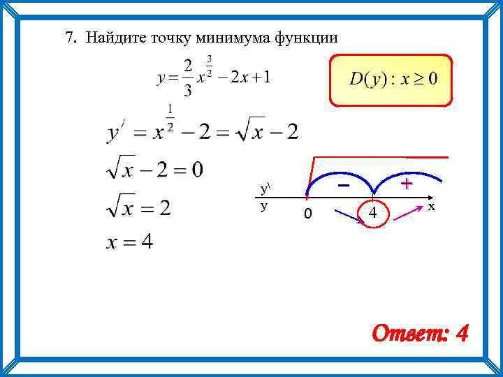 7. Найдите точку минимума функции y y – 0 + 4 x Ответ: 4