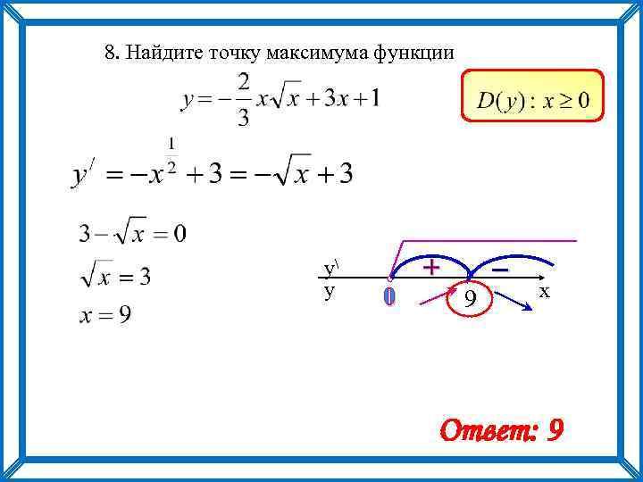 8. Найдите точку максимума функции y y 0 + – 9 x Ответ: 9
