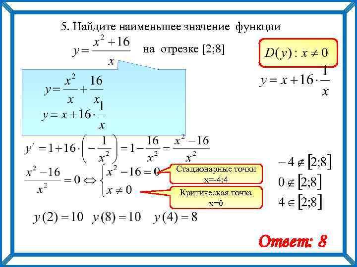 5. Найдите наименьшее значение функции на отрезке [2; 8] Стационарные точки х=-4; 4 Критическая