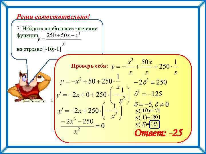 Реши самостоятельно! 7. Найдите наибольшее значение функции на отрезке [-10; -1] Проверь себя: у(-10)=-75