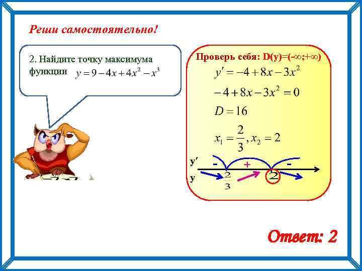 Реши самостоятельно! Проверь себя: D(y)=(-∞; +∞) 2. Найдите точку максимума функции у′ - +