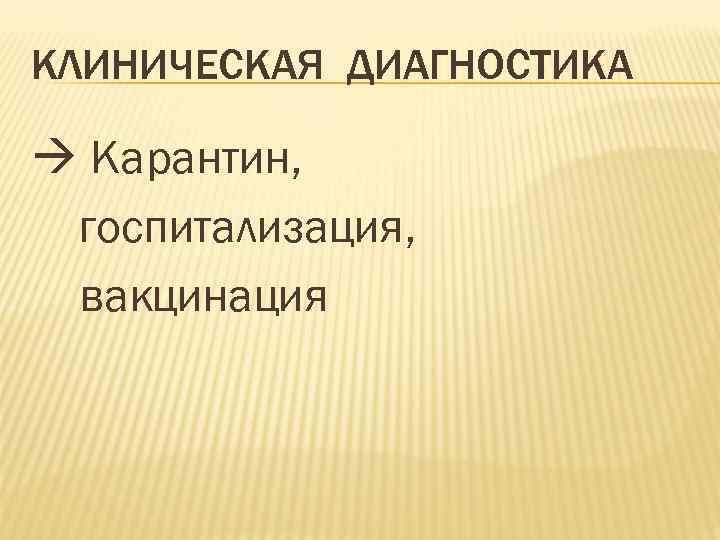 КЛИНИЧЕСКАЯ ДИАГНОСТИКА Карантин, госпитализация, вакцинация