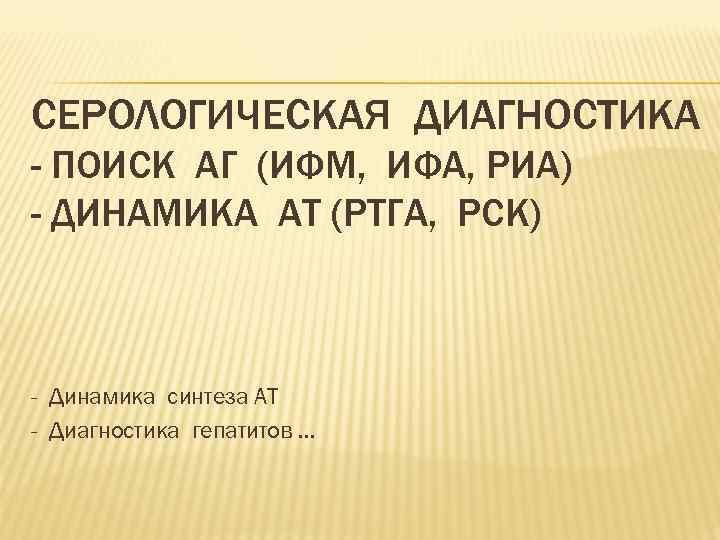 СЕРОЛОГИЧЕСКАЯ ДИАГНОСТИКА - ПОИСК АГ (ИФМ, ИФА, РИА) - ДИНАМИКА АТ (РТГА, РСК) -