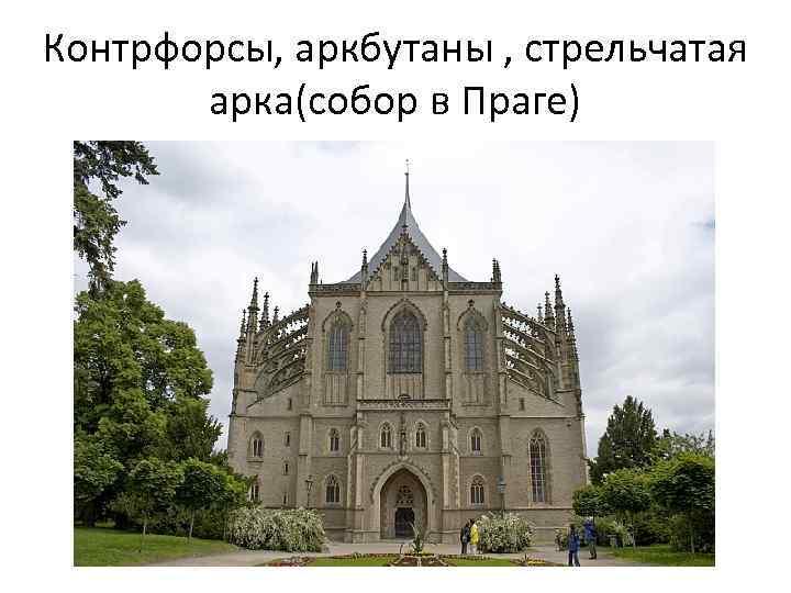 Контрфорсы, аркбутаны , стрельчатая арка(собор в Праге)