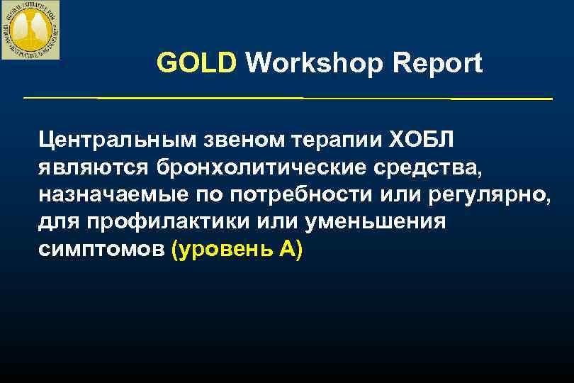 GOLD Workshop Report Центральным звеном терапии ХОБЛ являются бронхолитические средства, назначаемые по потребности или