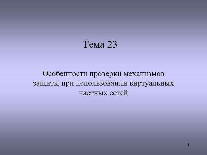 Тема 23 Особенности проверки механизмов защиты при использовании виртуальных частных сетей 1