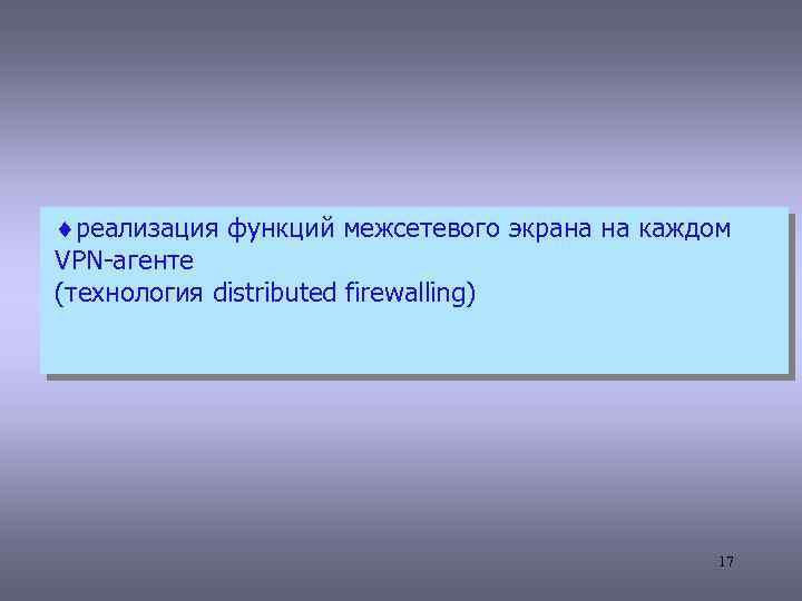 ¨реализация функций межсетевого экрана на каждом VPN-агенте (технология distributed firewalling) 17
