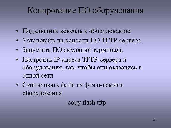 Копирование ПО оборудования • • Подключить консоль к оборудованию Установить на консоли ПО TFTP-сервера