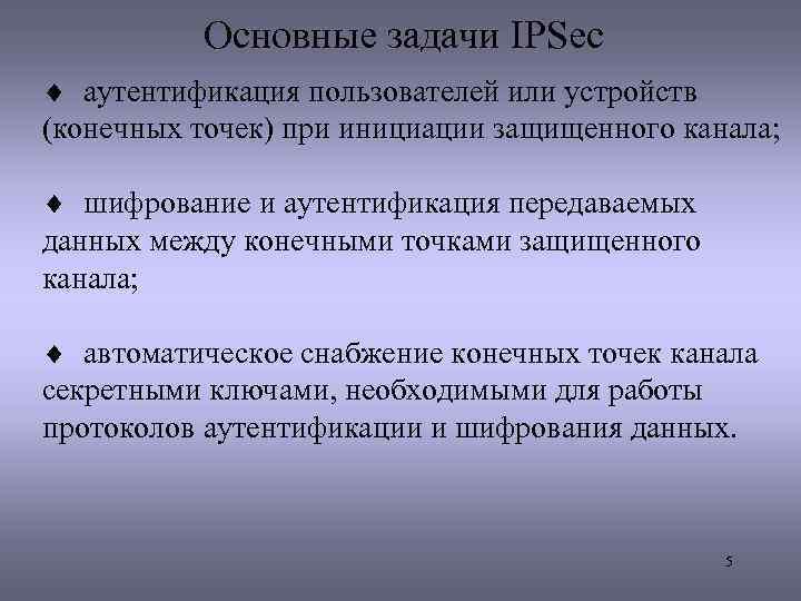 Основные задачи IPSec ¨ аутентификация пользователей или устройств (конечных точек) при инициации защищенного канала;