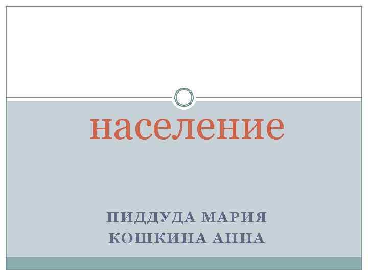 население ПИДДУДА МАРИЯ КОШКИНА АННА