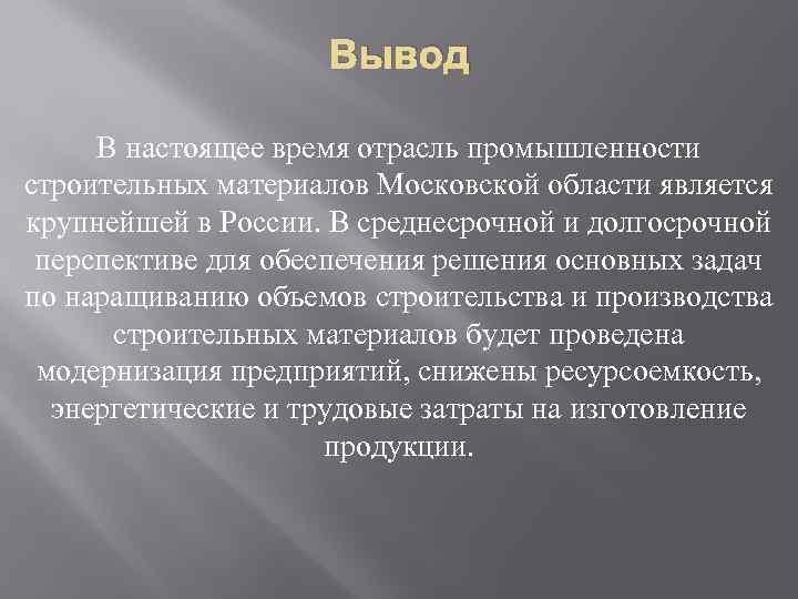 Вывод В настоящее время отрасль промышленности строительных материалов Московской области является крупнейшей в России.