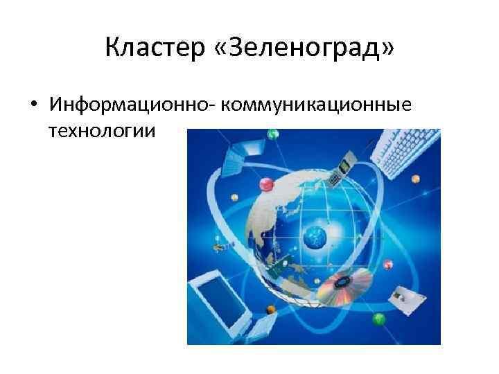 Кластер «Зеленоград» • Информационно- коммуникационные технологии