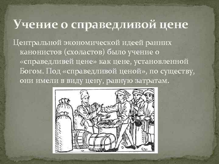 Учение о справедливой цене Центральной экономической идеей ранних канонистов (схоластов) было учение о «справедливей