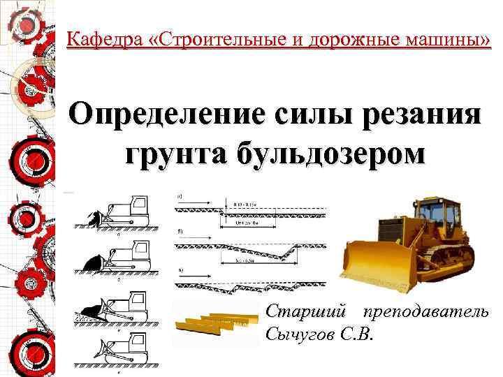 Кафедра «Строительные и дорожные машины» Определение силы резания грунта бульдозером Старший преподаватель Сычугов С.