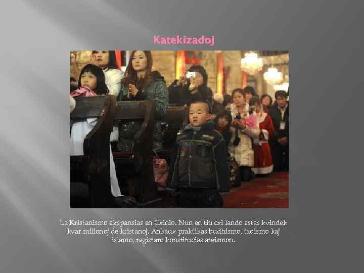 Katekizadoj La Kristanismo ekspansias en Cxinio. Nun en tiu cxi lando estas kvindek kvar