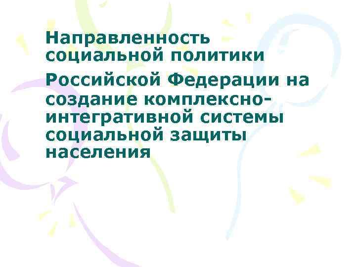 Направленность социальной политики Российской Федерации на создание комплексноинтегративной системы социальной защиты населения