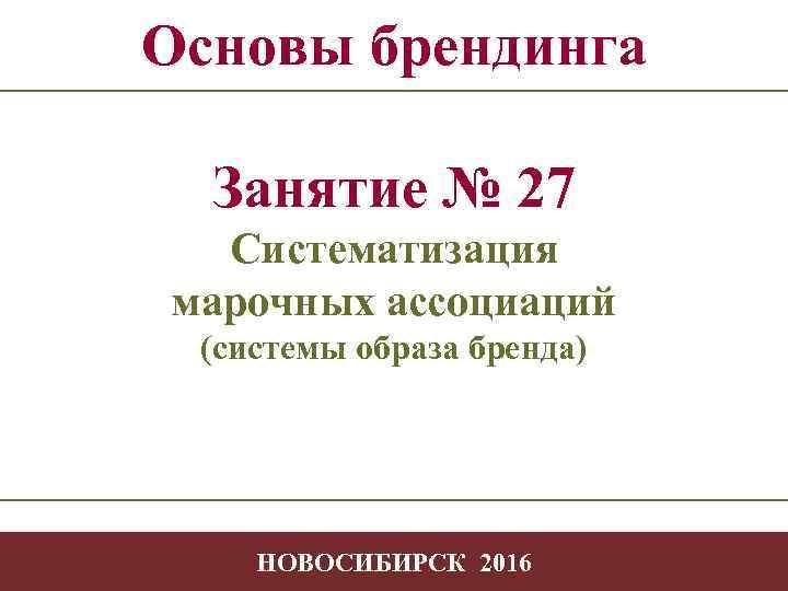 Основы брендинга Занятие № 27 Систематизация марочных ассоциаций (системы образа бренда) -1 НОВОСИБИРСК 2016