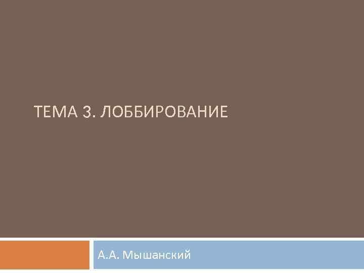 ТЕМА 3. ЛОББИРОВАНИЕ А. А. Мышанский