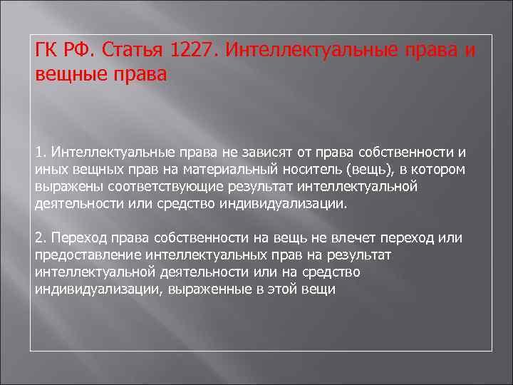 ГК РФ. Статья 1227. Интеллектуальные права и вещные права 1. Интеллектуальные права не зависят