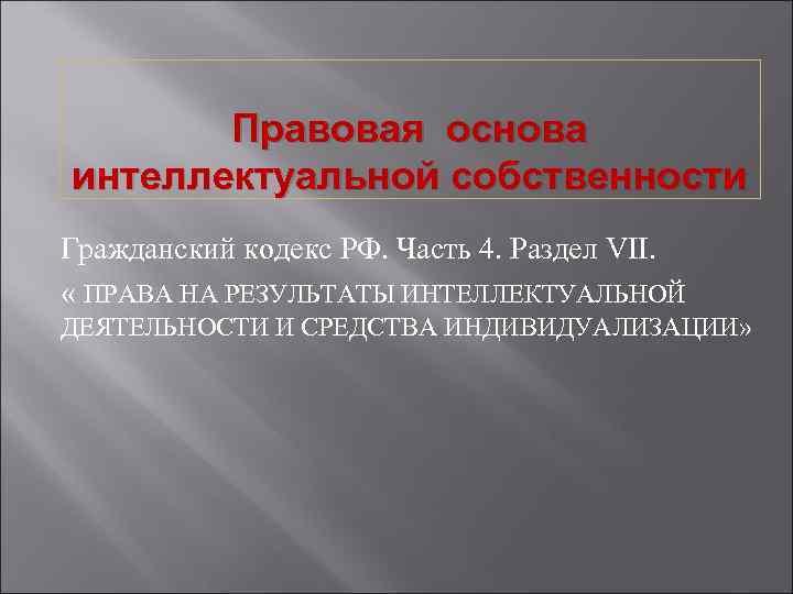 Правовая основа интеллектуальной собственности Гражданский кодекс РФ. Часть 4. Раздел VII. « ПРАВА НА